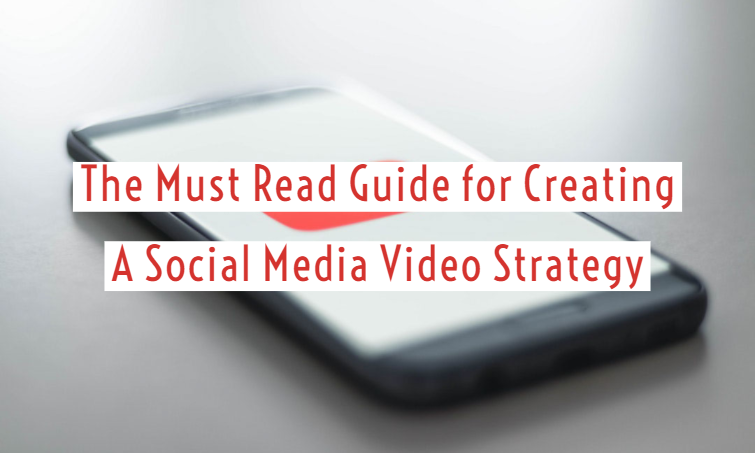 The Must Read Guide for Creating A Social Media Video Strategy